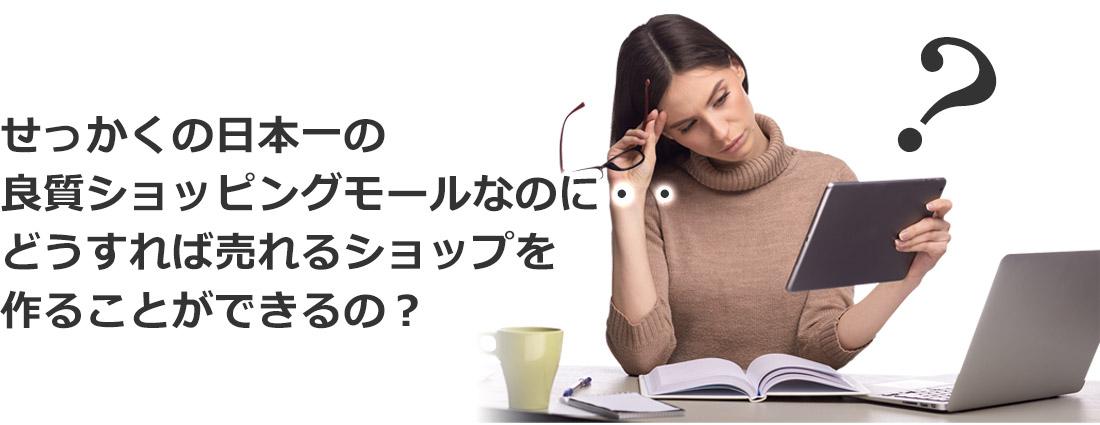 せっかくの日本一の良質ショッピングモールなのに、どうすれば売れるショップを作ることができるの?